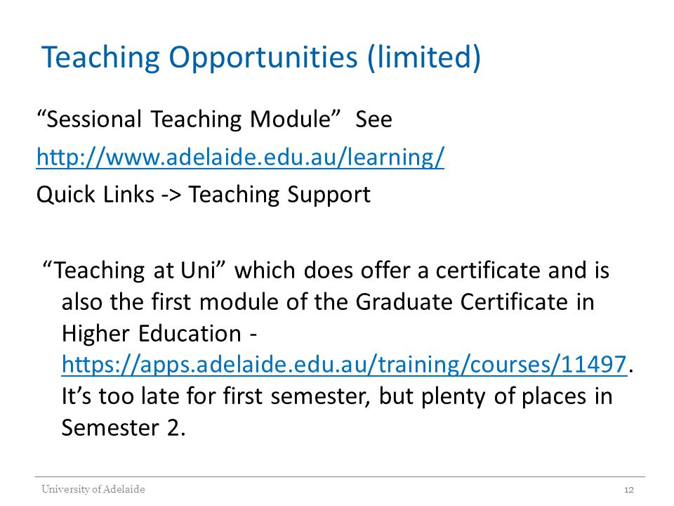 Teaching Opportunities (limited) Sessional Teaching Module See http://www.adelaide.edu.au/learning/ Quick Links -> Teaching Support Teaching at Uni which does offer a certificate and is also the first module of the Graduate Certificate in Higher Education - https://apps.adelaide.edu.au/training/courses/11497.