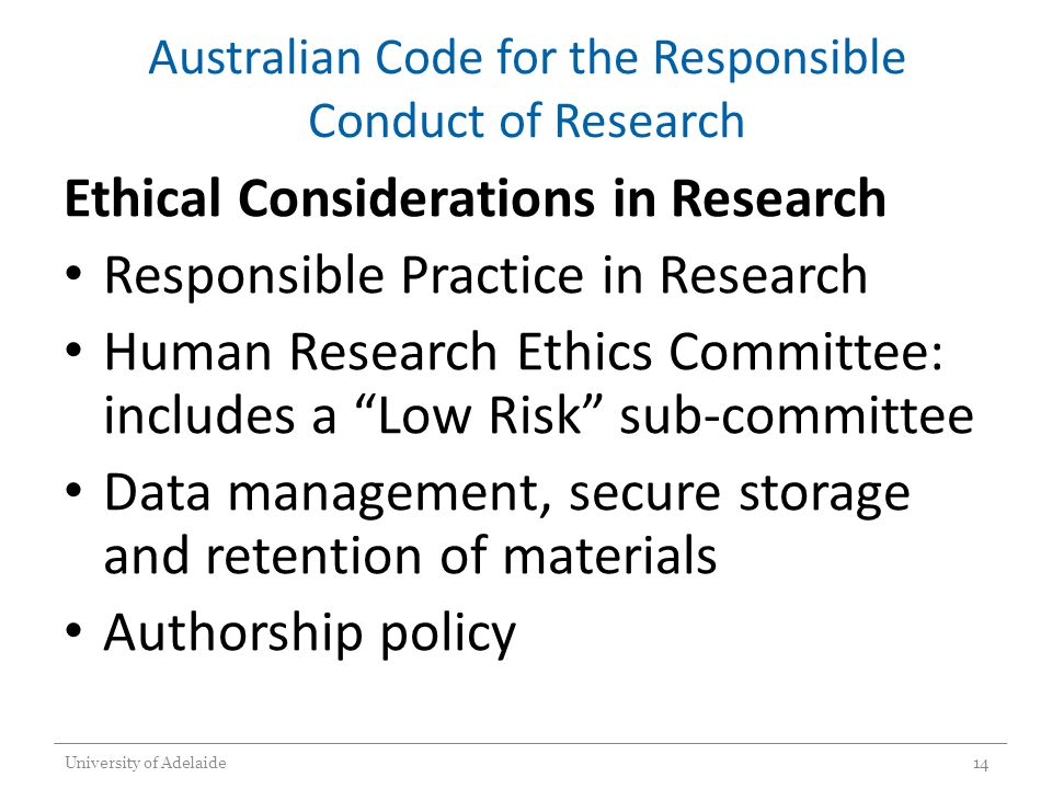 Australian Code for the Responsible Conduct of Research Ethical Considerations in Research Responsible Practice in Research Human Research Ethics Committee: includes a Low Risk sub-committee Data management, secure storage and retention of materials Authorship policy University of Adelaide14