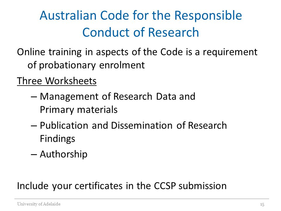 Australian Code for the Responsible Conduct of Research Online training in aspects of the Code is a requirement of probationary enrolment Three Worksheets – Management of Research Data and Primary materials – Publication and Dissemination of Research Findings – Authorship Include your certificates in the CCSP submission University of Adelaide15