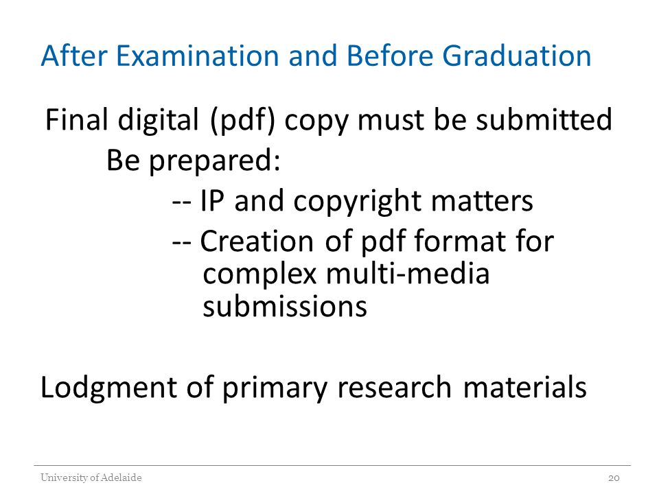 After Examination and Before Graduation Final digital (pdf) copy must be submitted Be prepared: -- IP and copyright matters -- Creation of pdf format for complex multi-media submissions Lodgment of primary research materials University of Adelaide20