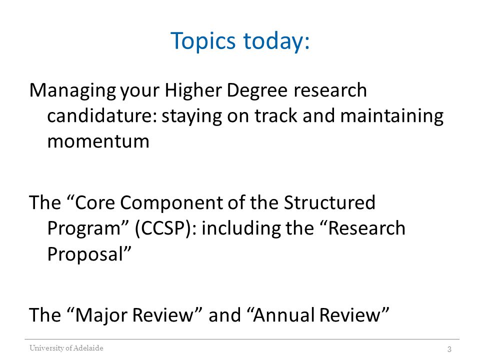Topics today: Managing your Higher Degree research candidature: staying on track and maintaining momentum The Core Component of the Structured Program (CCSP): including the Research Proposal The Major Review and Annual Review University of Adelaide3