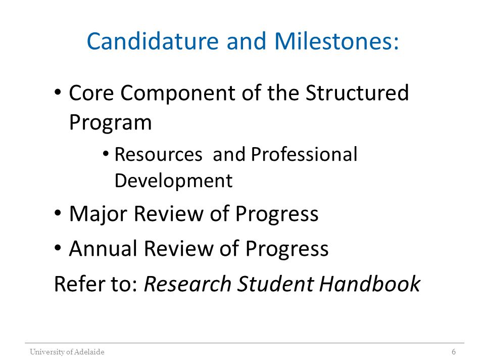 Candidature and Milestones: Core Component of the Structured Program Resources and Professional Development Major Review of Progress Annual Review of Progress Refer to: Research Student Handbook University of Adelaide6