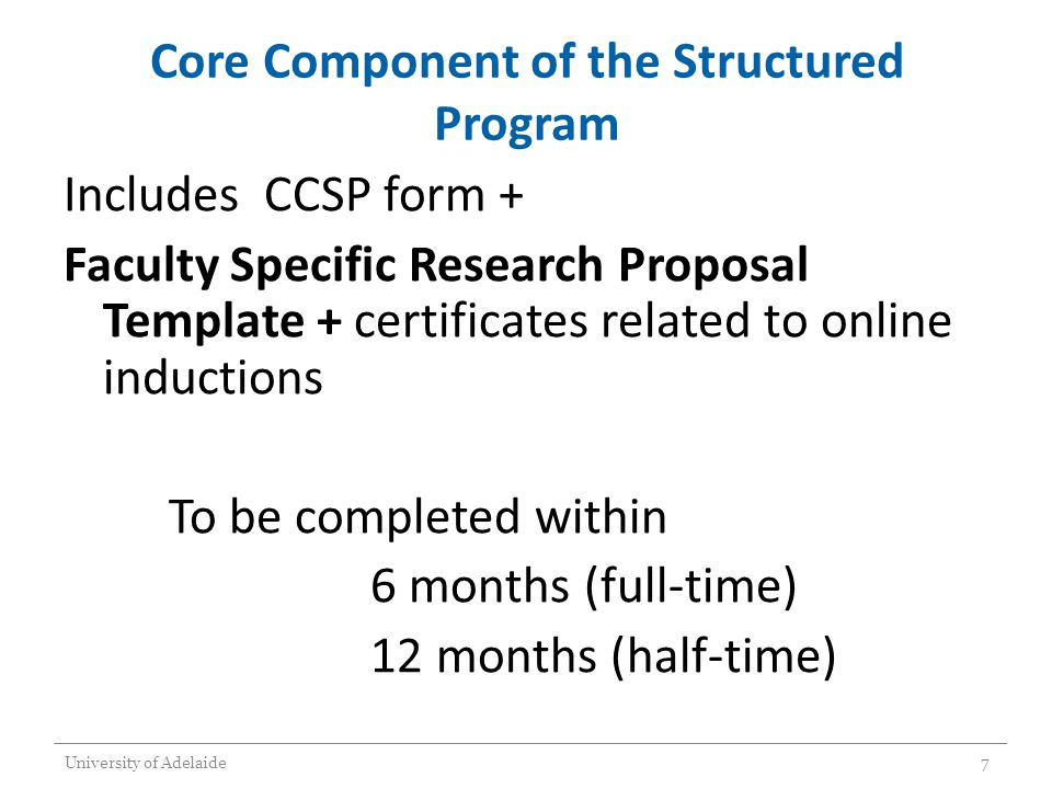 Core Component of the Structured Program Includes CCSP form + Faculty Specific Research Proposal Template + certificates related to online inductions To be completed within 6 months (full-time) 12 months (half-time) University of Adelaide7
