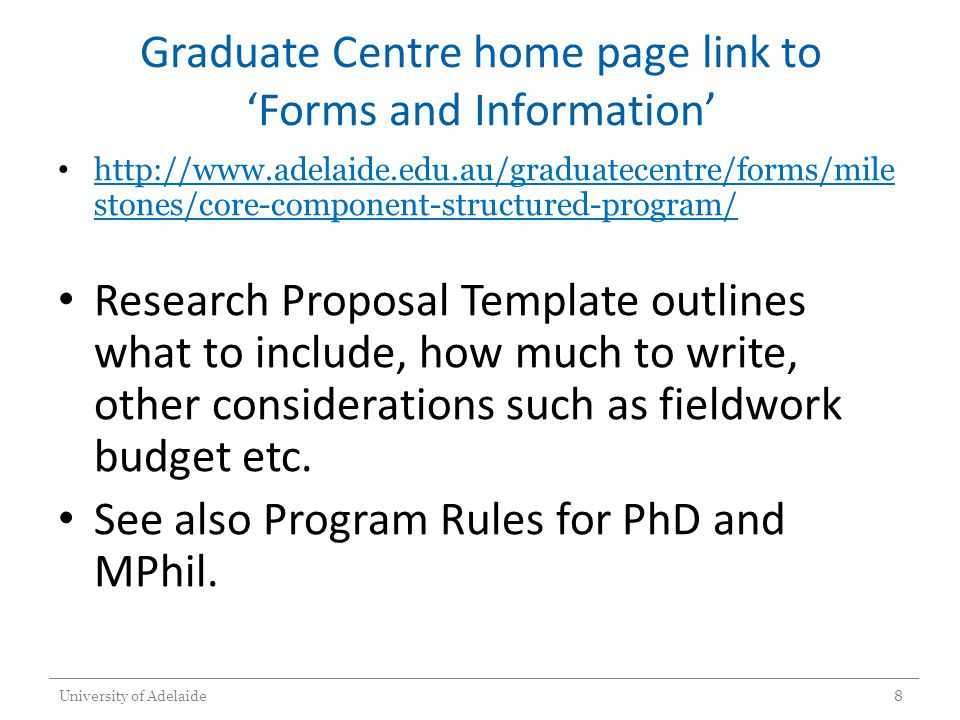 Graduate Centre home page link to 'Forms and Information' http://www.adelaide.edu.au/graduatecentre/forms/mile stones/core-component-structured-program/ http://www.adelaide.edu.au/graduatecentre/forms/mile stones/core-component-structured-program/ Research Proposal Template outlines what to include, how much to write, other considerations such as fieldwork budget etc.