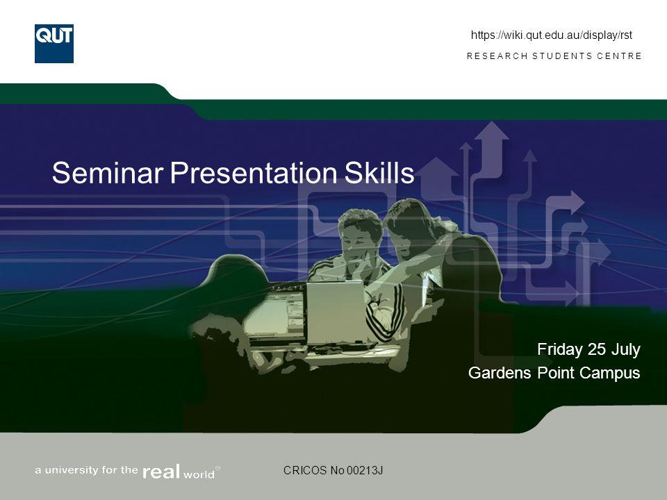 www.rsc.qut.edu.au RESEARCH STUDENTS CENTRE CRICOS No 00213J Seminar Presentation Skills Friday 25 July Gardens Point Campus https://wiki.qut.edu.au/d