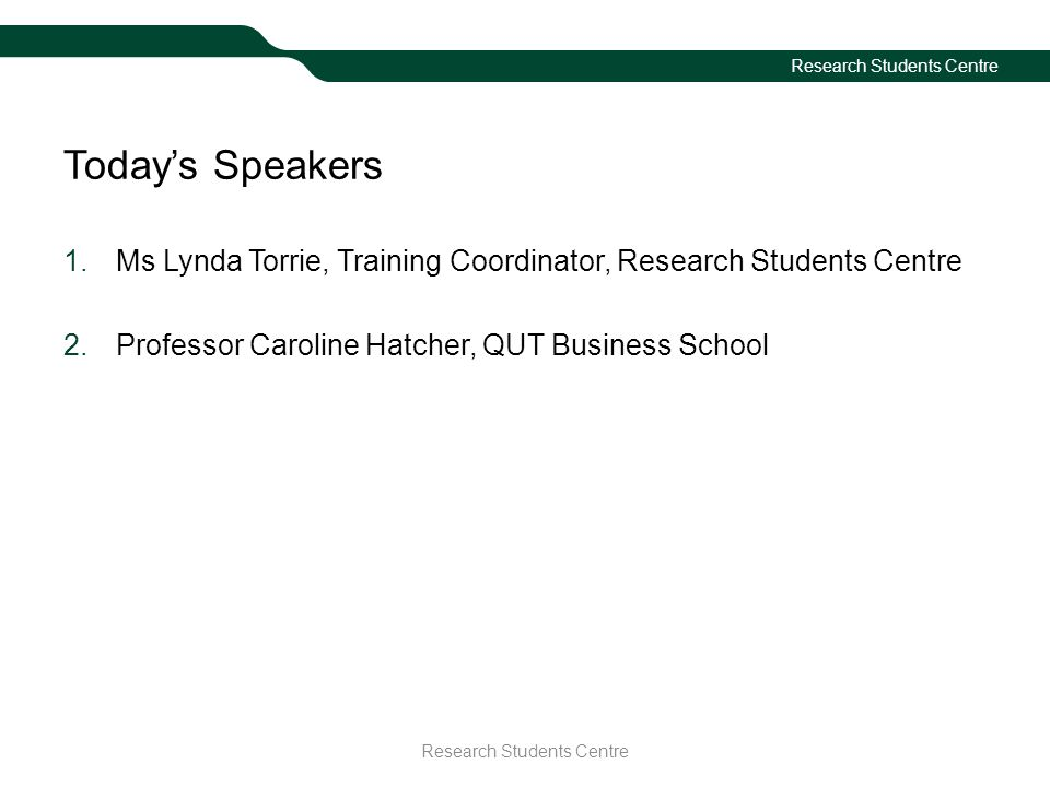 Research Students Centre Today's Speakers 1.Ms Lynda Torrie, Training Coordinator, Research Students Centre 2.Professor Caroline Hatcher, QUT Business School Research Students Centre