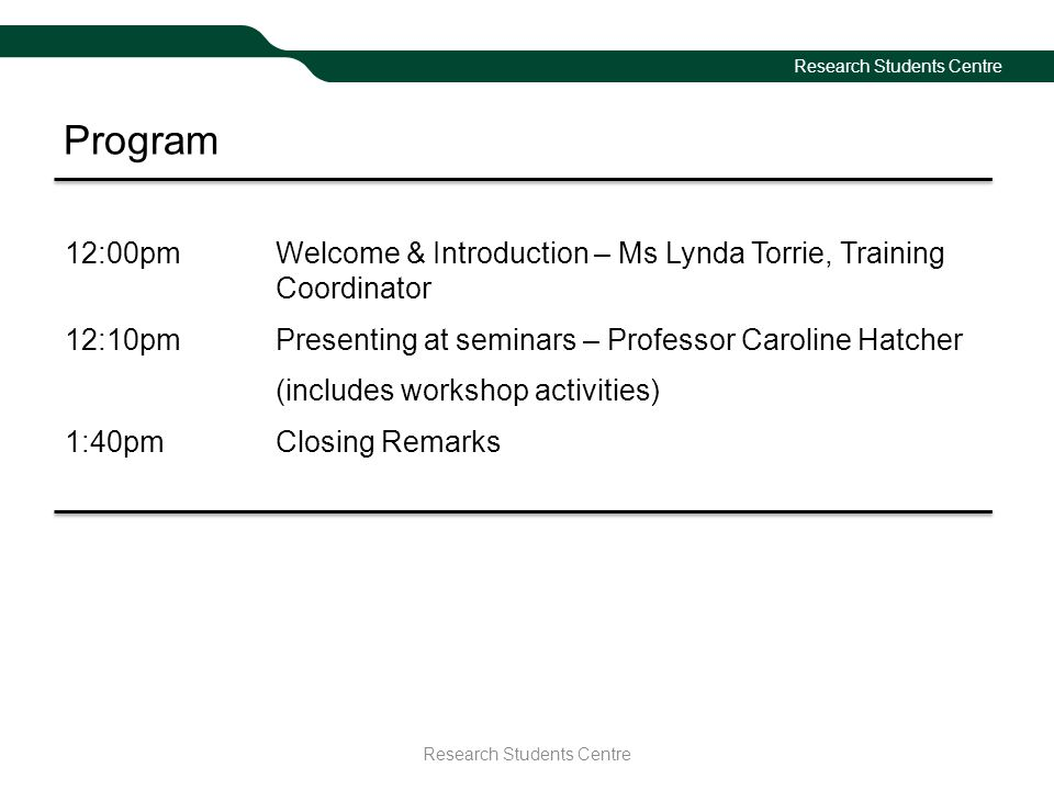 Program 12:00pmWelcome & Introduction – Ms Lynda Torrie, Training Coordinator 12:10pmPresenting at seminars – Professor Caroline Hatcher (includes workshop activities) 1:40pmClosing Remarks Research Students Centre