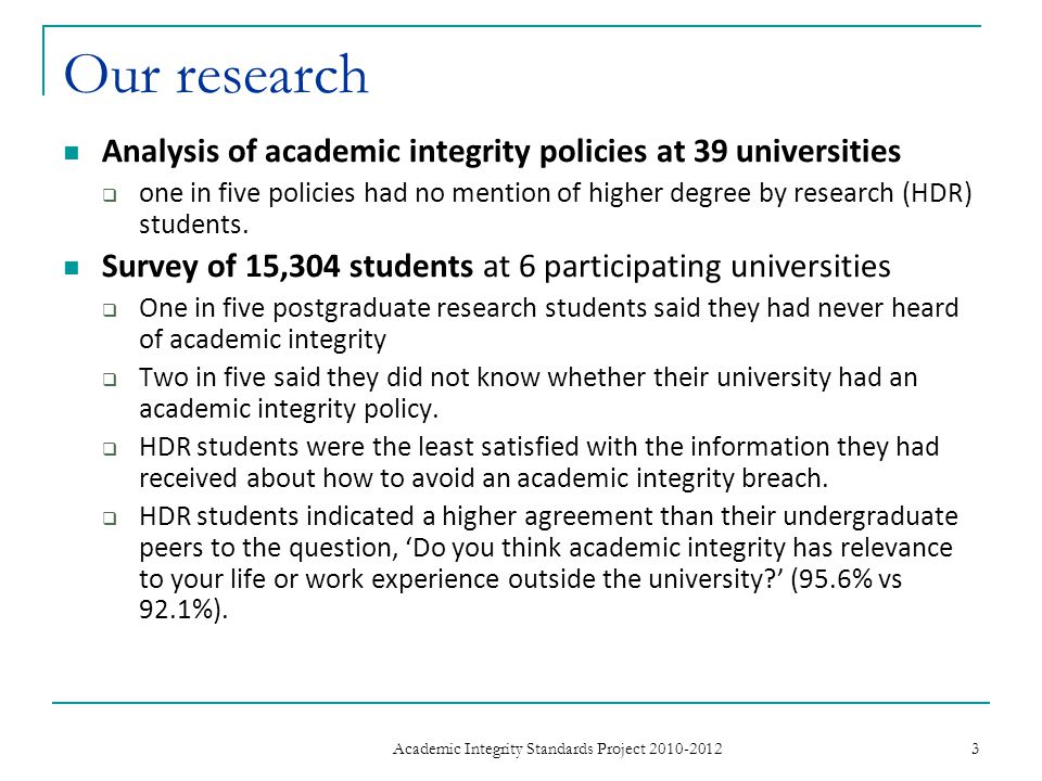 Our research… Interviews with 28 senior academic integrity stakeholders from the six participating universities: Having just been overseas and seeing, I think it s now three ministers in Germany that have now lost their seats because of plagiarised theses, then I think it s just as important for undergraduates, post graduates, high degree students and scholars and staff to understand what [academic integrity] is about.