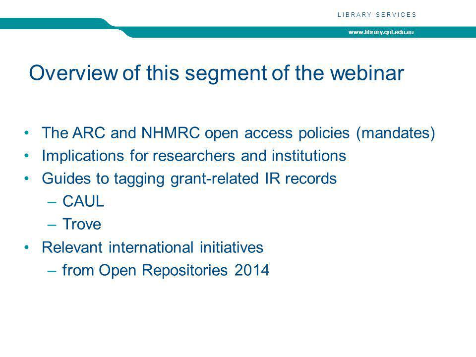 www.library.qut.edu.au LIBRARY SERVICES Overview of this segment of the webinar The ARC and NHMRC open access policies (mandates) Implications for researchers and institutions Guides to tagging grant-related IR records –CAUL –Trove Relevant international initiatives –from Open Repositories 2014