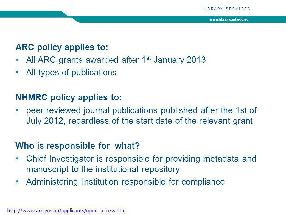 www.library.qut.edu.au LIBRARY SERVICES http://www.arc.gov.au/applicants/open_access.htm ARC policy applies to: All ARC grants awarded after 1 st January 2013 All types of publications NHMRC policy applies to: peer reviewed journal publications published after the 1st of July 2012, regardless of the start date of the relevant grant Who is responsible for what.