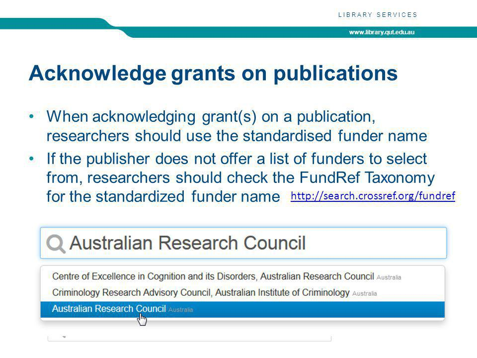 www.library.qut.edu.au LIBRARY SERVICES Acknowledge grants on publications When acknowledging grant(s) on a publication, researchers should use the standardised funder name If the publisher does not offer a list of funders to select from, researchers should check the FundRef Taxonomy for the standardized funder name http://search.crossref.org/fundref
