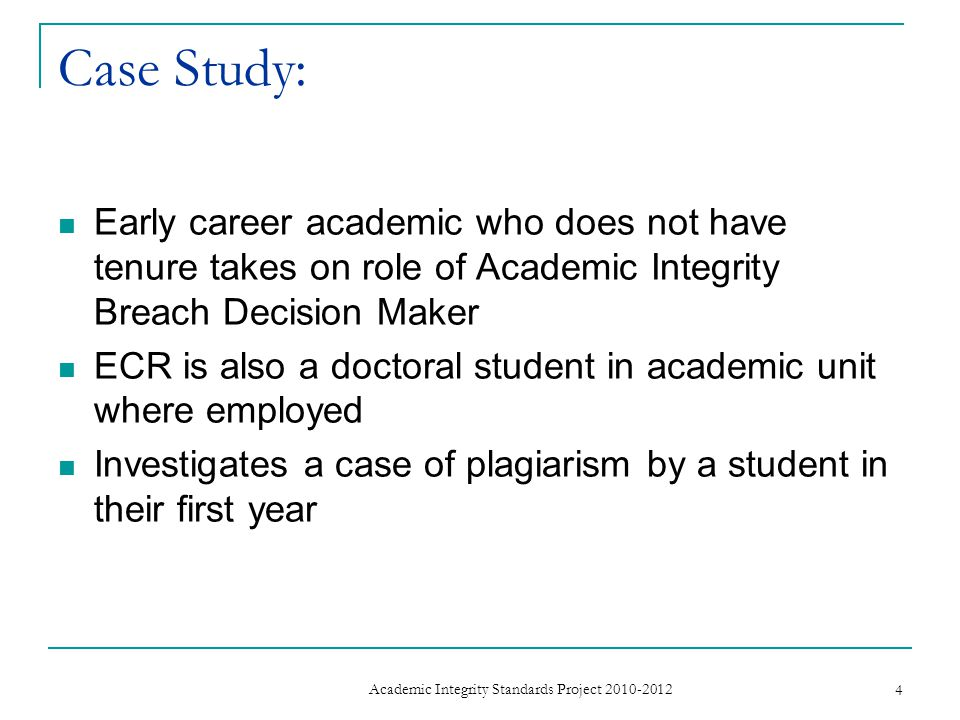 Case Study: Early career academic who does not have tenure takes on role of Academic Integrity Breach Decision Maker ECR is also a doctoral student in academic unit where employed Investigates a case of plagiarism by a student in their first year 4 Academic Integrity Standards Project 2010-2012