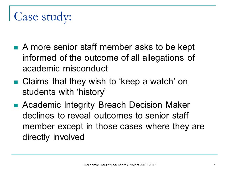 Case study: A more senior staff member asks to be kept informed of the outcome of all allegations of academic misconduct Claims that they wish to 'keep a watch' on students with 'history' Academic Integrity Breach Decision Maker declines to reveal outcomes to senior staff member except in those cases where they are directly involved 5 Academic Integrity Standards Project 2010-2012