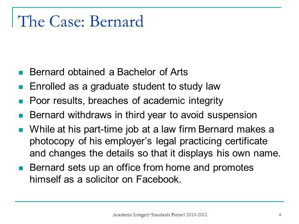 The Case: Bernard Bernard obtained a Bachelor of Arts Enrolled as a graduate student to study law Poor results, breaches of academic integrity Bernard