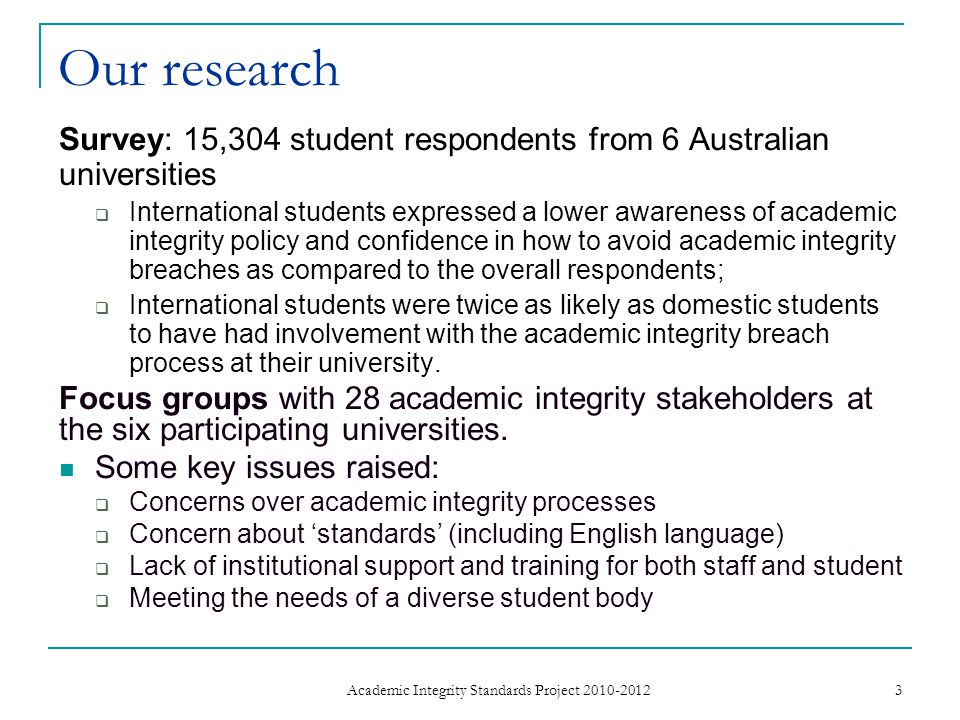Our research Survey: 15,304 student respondents from 6 Australian universities  International students expressed a lower awareness of academic integrity policy and confidence in how to avoid academic integrity breaches as compared to the overall respondents;  International students were twice as likely as domestic students to have had involvement with the academic integrity breach process at their university.