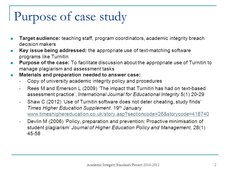 Purpose of case study Target audience: teaching staff, program coordinators, academic integrity breach decision makers Key issue being addressed: the appropriate use of text-matching software programs like Turnitin Purpose of the case: To facilitate discussion about the appropriate use of Turnitin to manage plagiarism and assessment tasks Materials and preparation needed to answer case:  Copy of university academic integrity policy and procedures  Rees M and Emerson L (2009) 'The impact that Turnitin has had on text-based assessment practice', International Journal for Educational Integrity 5(1) 20-29  Shaw C (2012) 'Use of Turnitin software does not deter cheating, study finds' Times Higher Education Supplement.