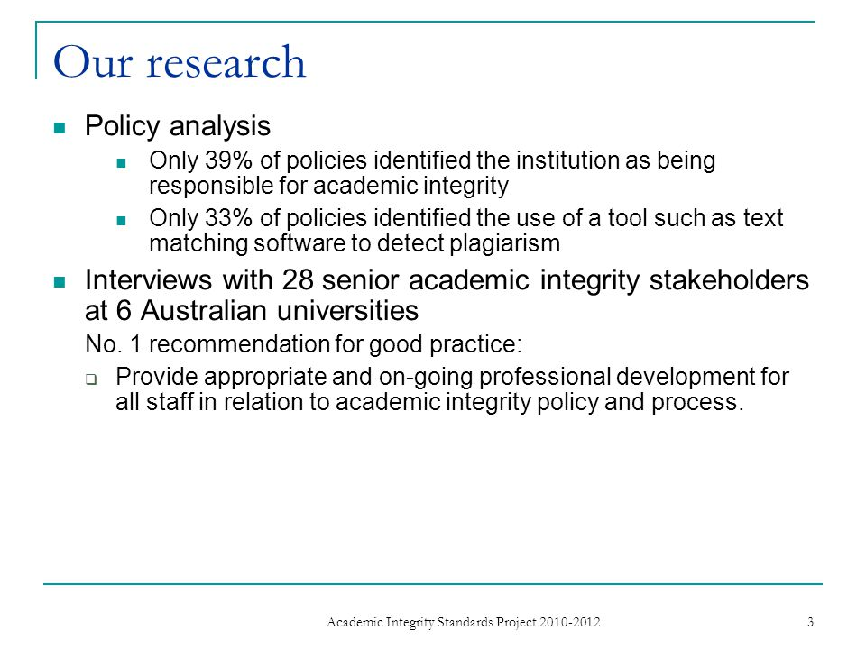 Our research Policy analysis Only 39% of policies identified the institution as being responsible for academic integrity Only 33% of policies identified the use of a tool such as text matching software to detect plagiarism Interviews with 28 senior academic integrity stakeholders at 6 Australian universities No.