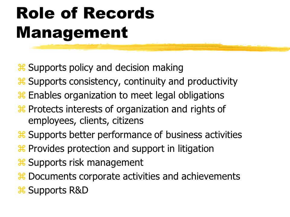 Role of Records Management zSupports policy and decision making zSupports consistency, continuity and productivity zEnables organization to meet legal obligations zProtects interests of organization and rights of employees, clients, citizens zSupports better performance of business activities zProvides protection and support in litigation zSupports risk management zDocuments corporate activities and achievements zSupports R&D