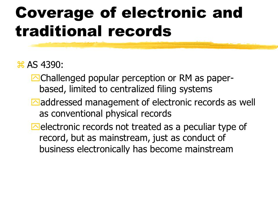 Coverage of electronic and traditional records zAS 4390: yChallenged popular perception or RM as paper- based, limited to centralized filing systems yaddressed management of electronic records as well as conventional physical records yelectronic records not treated as a peculiar type of record, but as mainstream, just as conduct of business electronically has become mainstream