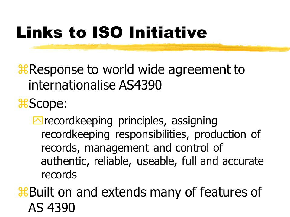 Links to ISO Initiative zResponse to world wide agreement to internationalise AS4390 zScope: yrecordkeeping principles, assigning recordkeeping responsibilities, production of records, management and control of authentic, reliable, useable, full and accurate records zBuilt on and extends many of features of AS 4390