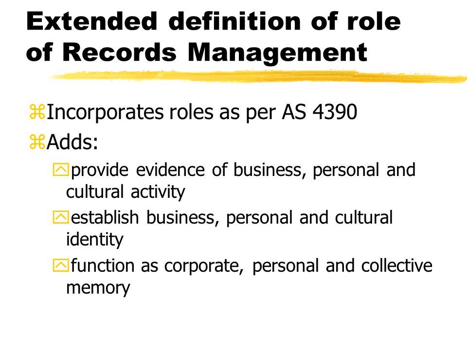 Extended definition of role of Records Management zIncorporates roles as per AS 4390 zAdds: yprovide evidence of business, personal and cultural activity yestablish business, personal and cultural identity yfunction as corporate, personal and collective memory