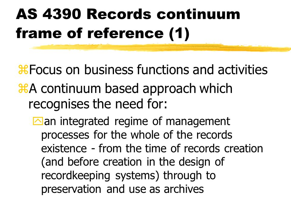 AS 4390 Records continuum frame of reference (1) zFocus on business functions and activities zA continuum based approach which recognises the need for: yan integrated regime of management processes for the whole of the records existence - from the time of records creation (and before creation in the design of recordkeeping systems) through to preservation and use as archives