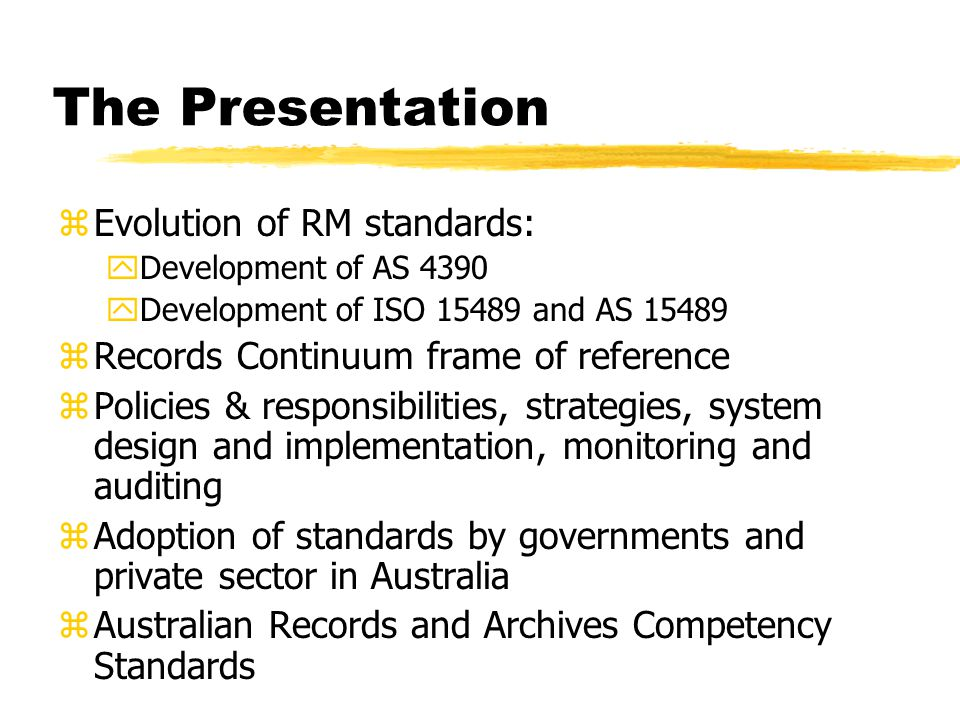 The Presentation zEvolution of RM standards: yDevelopment of AS 4390 yDevelopment of ISO 15489 and AS 15489 zRecords Continuum frame of reference zPolicies & responsibilities, strategies, system design and implementation, monitoring and auditing zAdoption of standards by governments and private sector in Australia zAustralian Records and Archives Competency Standards