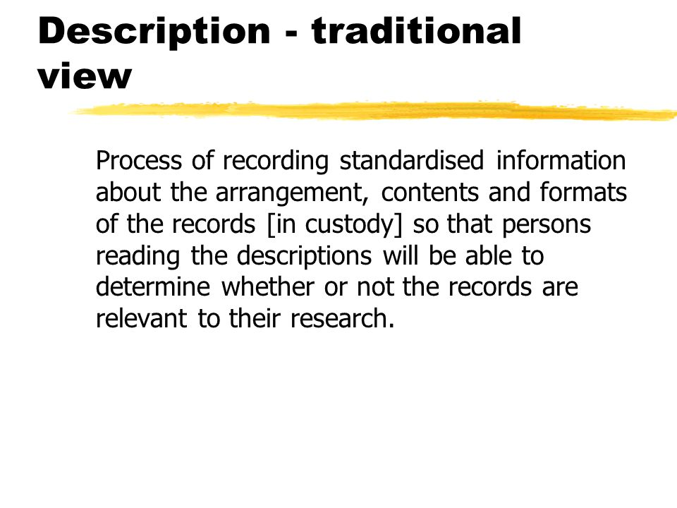Description - traditional view Process of recording standardised information about the arrangement, contents and formats of the records [in custody] so that persons reading the descriptions will be able to determine whether or not the records are relevant to their research.