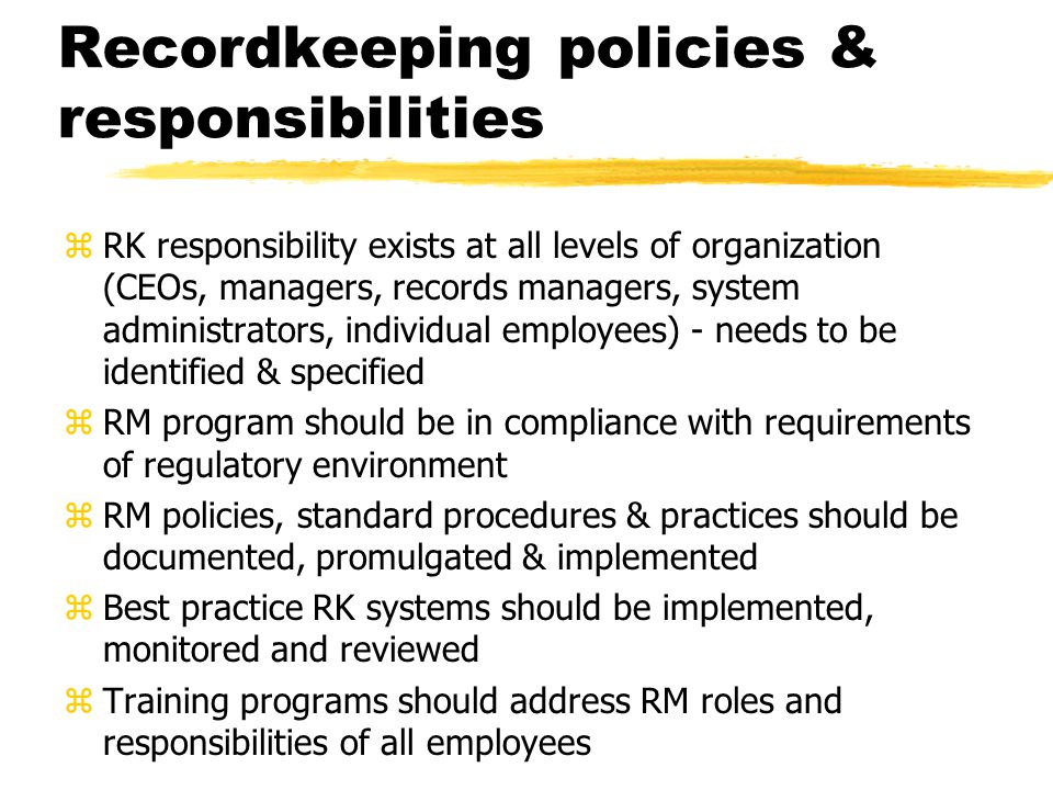Recordkeeping policies & responsibilities zRK responsibility exists at all levels of organization (CEOs, managers, records managers, system administrators, individual employees) - needs to be identified & specified zRM program should be in compliance with requirements of regulatory environment zRM policies, standard procedures & practices should be documented, promulgated & implemented zBest practice RK systems should be implemented, monitored and reviewed zTraining programs should address RM roles and responsibilities of all employees