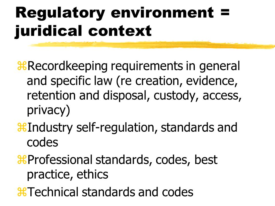 Regulatory environment = juridical context zRecordkeeping requirements in general and specific law (re creation, evidence, retention and disposal, custody, access, privacy) zIndustry self-regulation, standards and codes zProfessional standards, codes, best practice, ethics zTechnical standards and codes