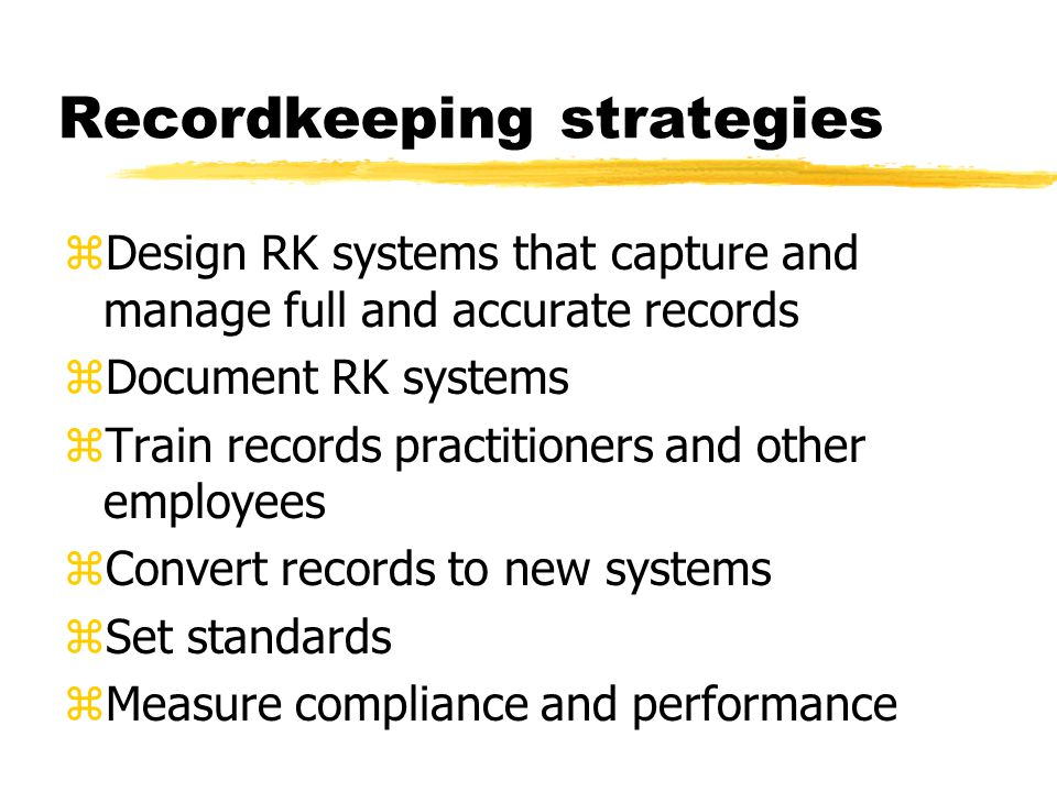 Recordkeeping strategies zDesign RK systems that capture and manage full and accurate records zDocument RK systems zTrain records practitioners and other employees zConvert records to new systems zSet standards zMeasure compliance and performance