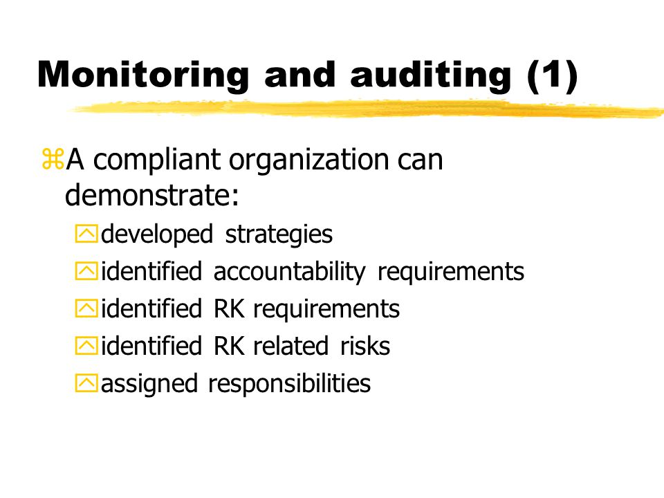 Monitoring and auditing (1) zA compliant organization can demonstrate: ydeveloped strategies yidentified accountability requirements yidentified RK requirements yidentified RK related risks yassigned responsibilities