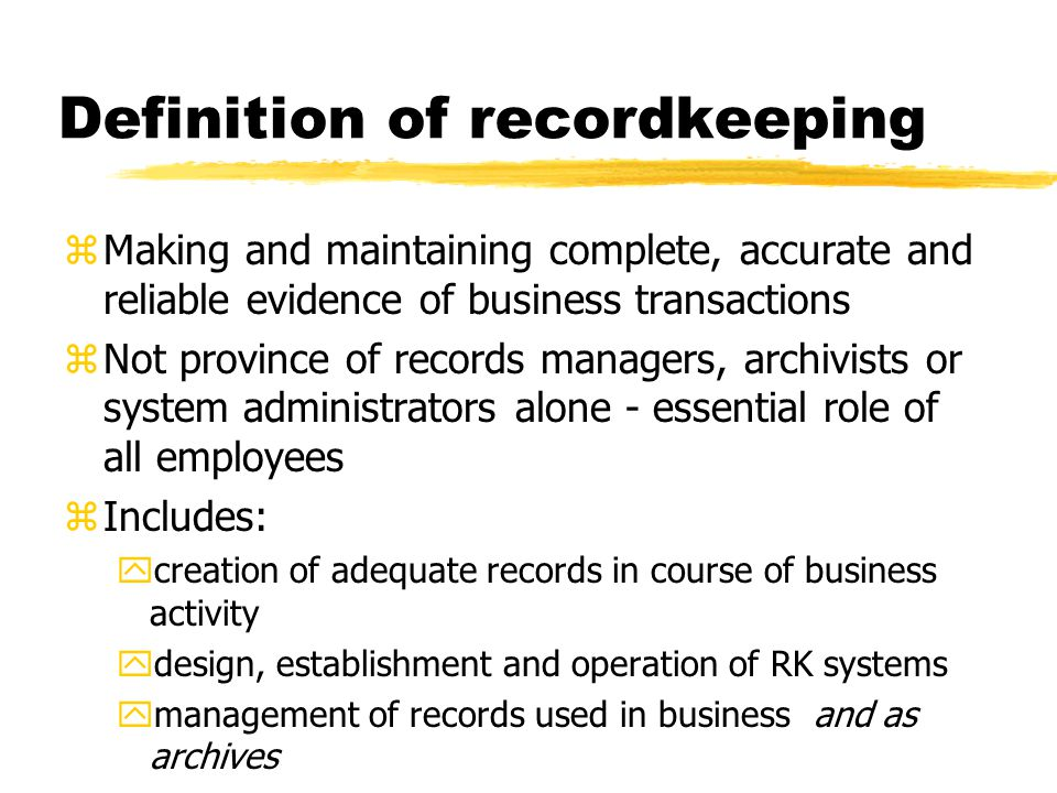 Definition of recordkeeping zMaking and maintaining complete, accurate and reliable evidence of business transactions zNot province of records managers, archivists or system administrators alone - essential role of all employees zIncludes: ycreation of adequate records in course of business activity ydesign, establishment and operation of RK systems ymanagement of records used in business and as archives