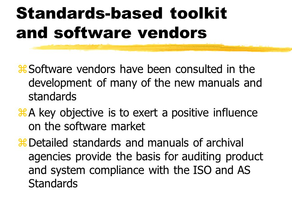 Standards-based toolkit and software vendors zSoftware vendors have been consulted in the development of many of the new manuals and standards zA key objective is to exert a positive influence on the software market zDetailed standards and manuals of archival agencies provide the basis for auditing product and system compliance with the ISO and AS Standards