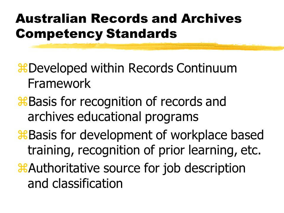 Australian Records and Archives Competency Standards zDeveloped within Records Continuum Framework zBasis for recognition of records and archives educational programs zBasis for development of workplace based training, recognition of prior learning, etc.