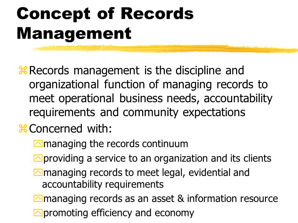 Concept of Records Management zRecords management is the discipline and organizational function of managing records to meet operational business needs, accountability requirements and community expectations zConcerned with: ymanaging the records continuum yproviding a service to an organization and its clients ymanaging records to meet legal, evidential and accountability requirements ymanaging records as an asset & information resource ypromoting efficiency and economy