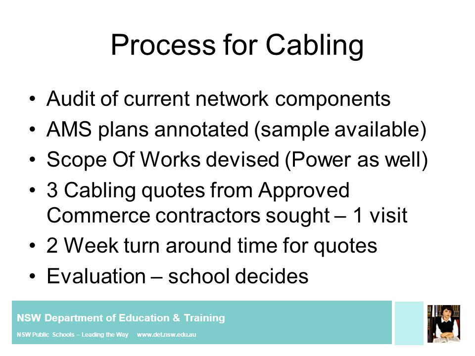 NSW Department of Education & Training NSW Public Schools – Leading the Way www.det.nsw.edu.au Hidden Costs Frustration with intermittent faults Time consuming tracing - support issue Requires Replacement NOT rectification Short Life – poor cable
