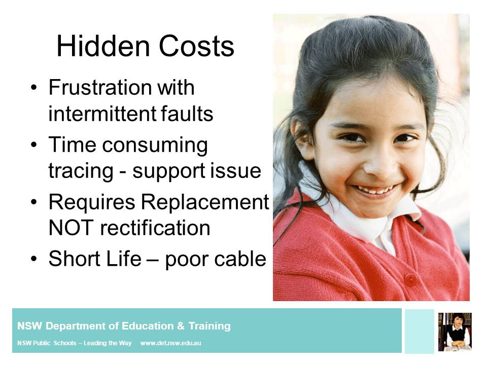 NSW Department of Education & Training NSW Public Schools – Leading the Way www.det.nsw.edu.au Hidden Costs Frustration with intermittent faults Time