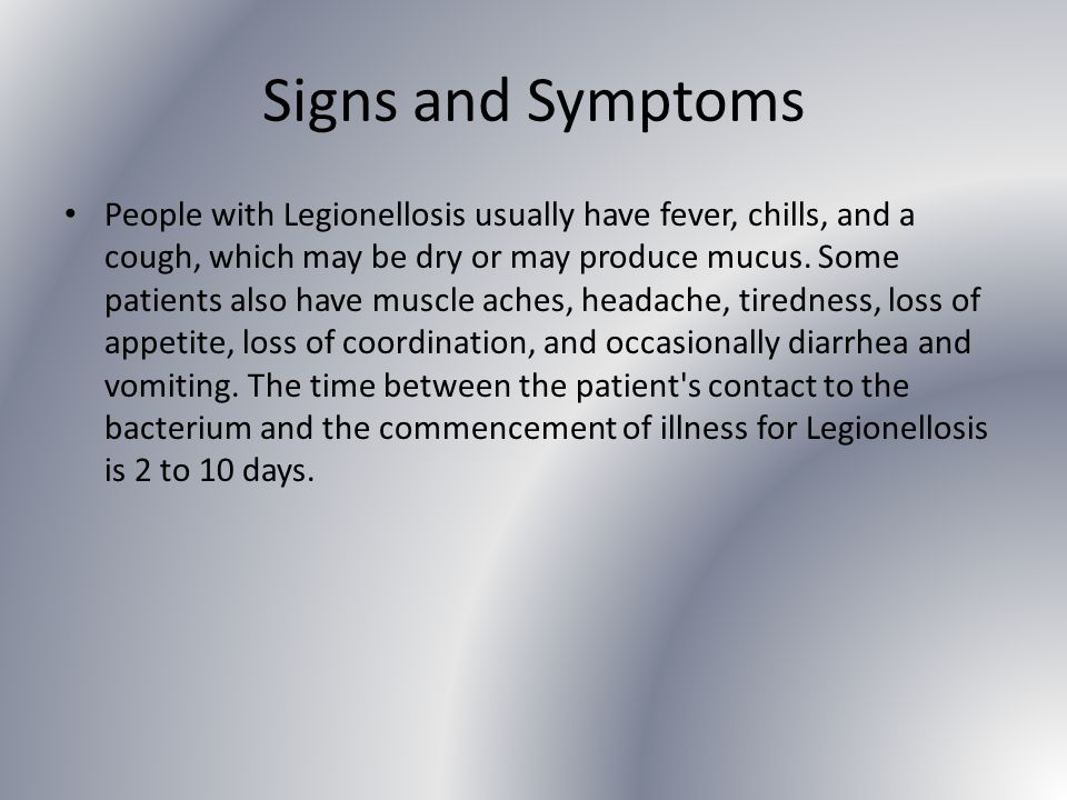 Signs and Symptoms People with Legionellosis usually have fever, chills, and a cough, which may be dry or may produce mucus.