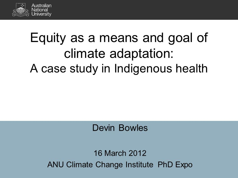 Equity as a means and goal of climate adaptation: A case study in Indigenous health Devin Bowles 16 March 2012 ANU Climate Change Institute PhD Expo