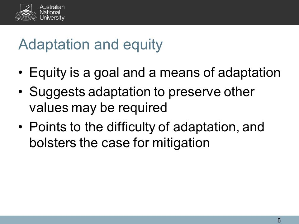 Adaptation and equity Equity is a goal and a means of adaptation Suggests adaptation to preserve other values may be required Points to the difficulty