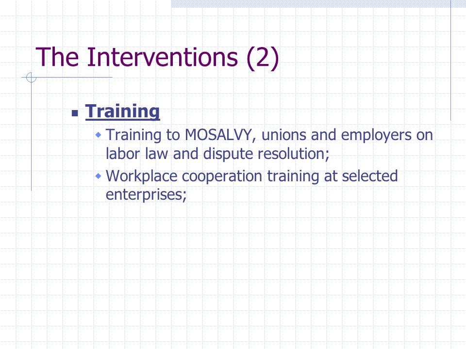 The Interventions (2) Training  Training to MOSALVY, unions and employers on labor law and dispute resolution;  Workplace cooperation training at selected enterprises;