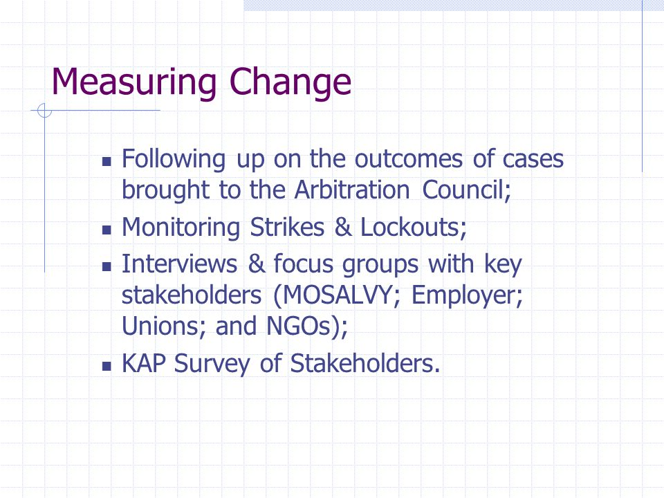Measuring Change Following up on the outcomes of cases brought to the Arbitration Council; Monitoring Strikes & Lockouts; Interviews & focus groups with key stakeholders (MOSALVY; Employer; Unions; and NGOs); KAP Survey of Stakeholders.
