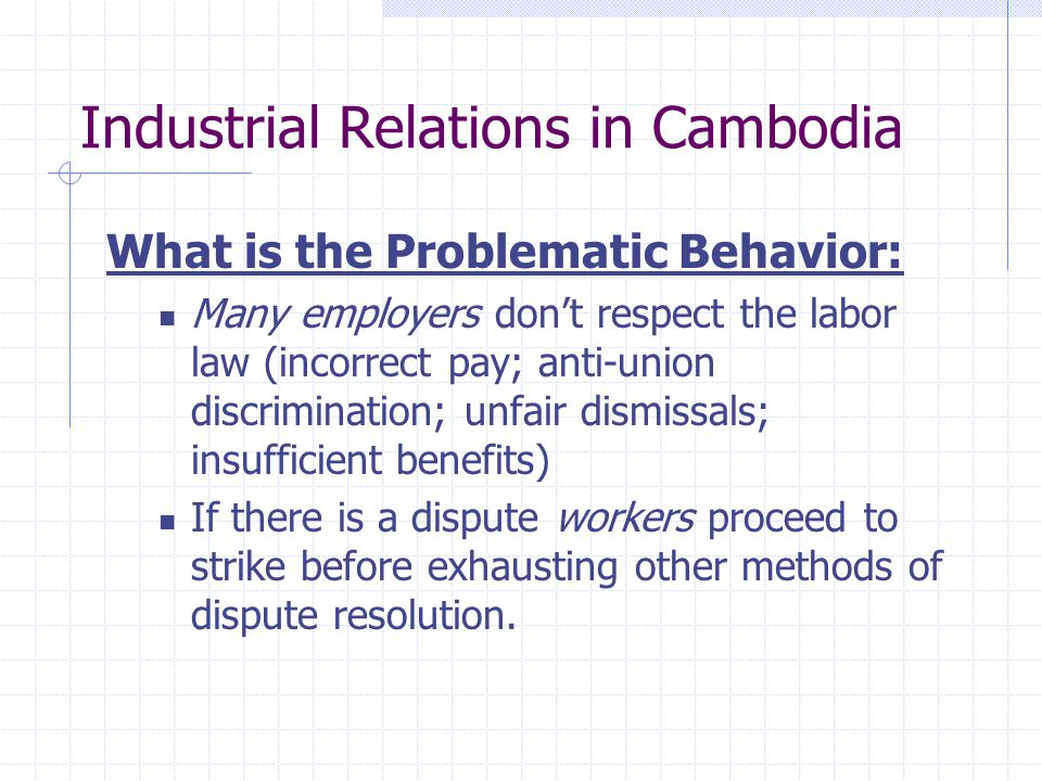 Industrial Relations in Cambodia What is the Problematic Behavior: Many employers don't respect the labor law (incorrect pay; anti-union discrimination; unfair dismissals; insufficient benefits) If there is a dispute workers proceed to strike before exhausting other methods of dispute resolution.