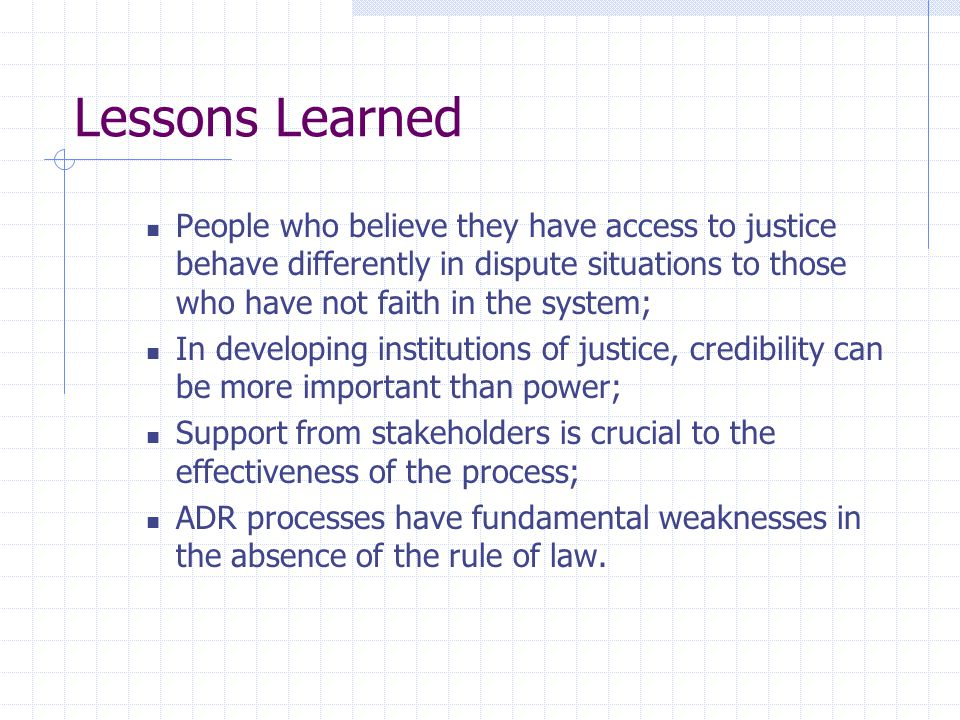 Lessons Learned People who believe they have access to justice behave differently in dispute situations to those who have not faith in the system; In developing institutions of justice, credibility can be more important than power; Support from stakeholders is crucial to the effectiveness of the process; ADR processes have fundamental weaknesses in the absence of the rule of law.