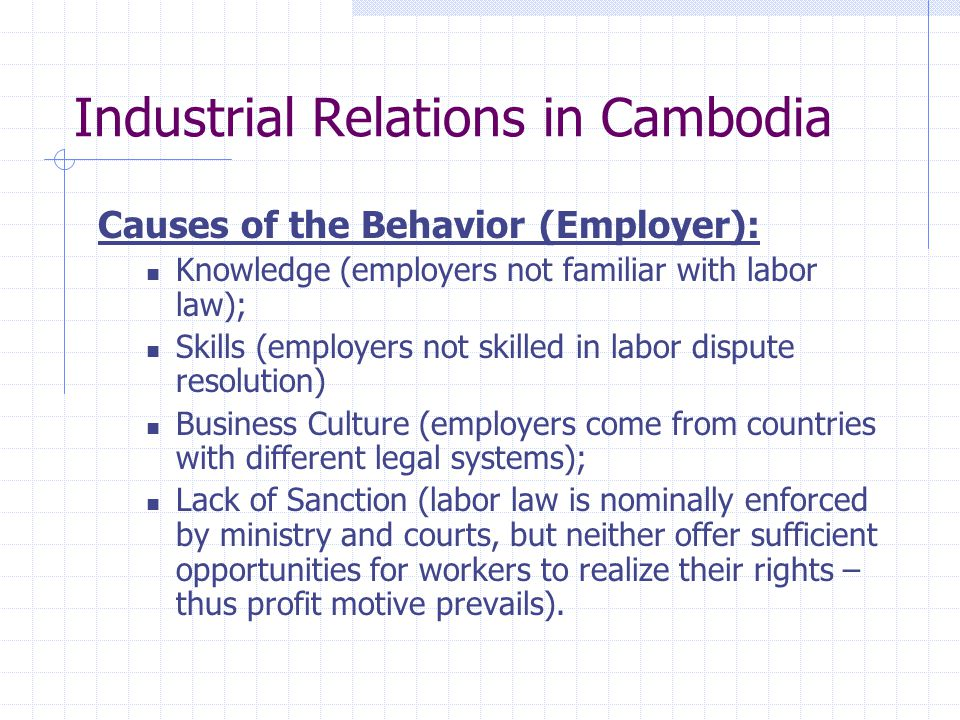 Industrial Relations in Cambodia Causes of the Behavior (Employer): Knowledge (employers not familiar with labor law); Skills (employers not skilled in labor dispute resolution) Business Culture (employers come from countries with different legal systems); Lack of Sanction (labor law is nominally enforced by ministry and courts, but neither offer sufficient opportunities for workers to realize their rights – thus profit motive prevails).