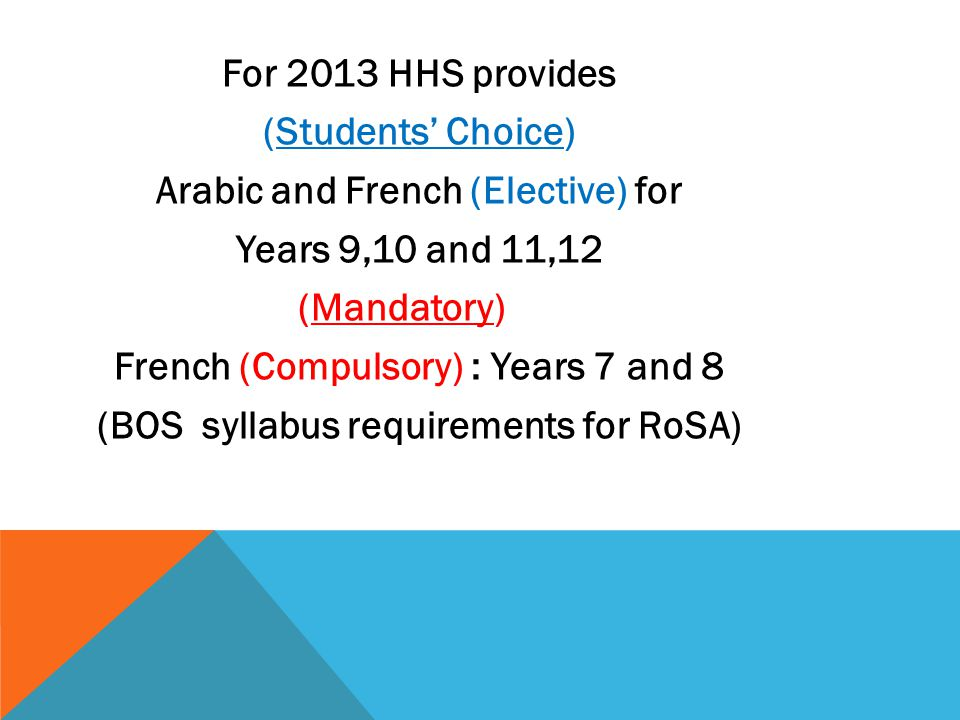 For 2013 HHS provides (Students' Choice) Arabic and French (Elective) for Years 9,10 and 11,12 (Mandatory) French (Compulsory) : Years 7 and 8 (BOS sy