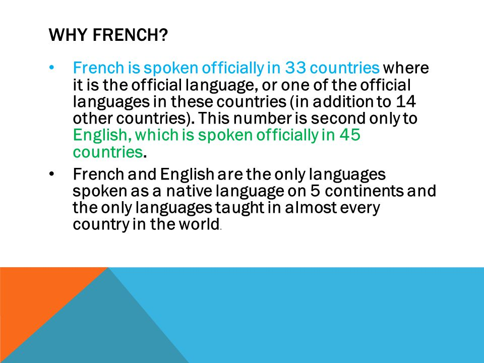 WHY FRENCH? French is spoken officially in 33 countries where it is the official language, or one of the official languages in these countries (in add