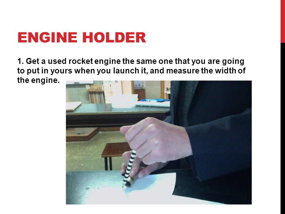 ENGINE HOLDER 1. Get a used rocket engine the same one that you are going to put in yours when you launch it, and measure the width of the engine.