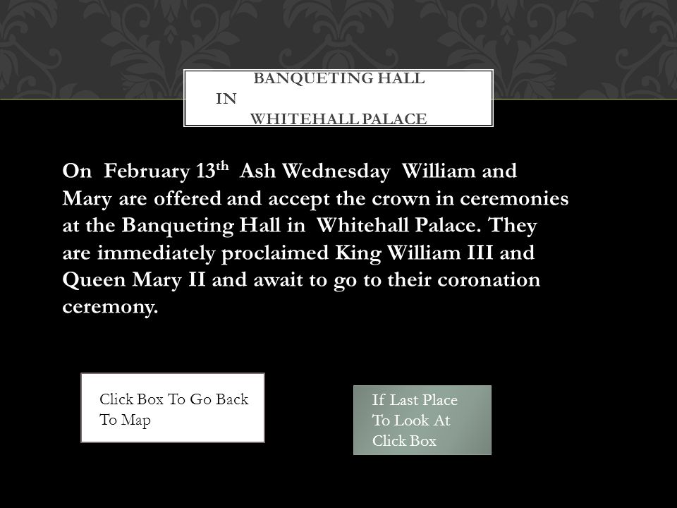 BANQUETING HALL IN WHITEHALL PALACE On February 13 th Ash Wednesday William and Mary are offered and accept the crown in ceremonies at the Banqueting Hall in Whitehall Palace.